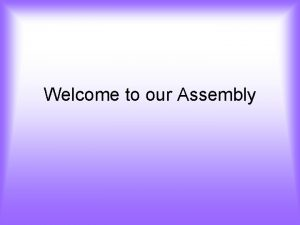 Welcome to our Assembly Welcome to our Friendship