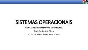 SISTEMAS OPERACIONAIS CONCEITOS DE HARDWARE E SOFTWARE Prof