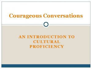 Courageous Conversations AN INTRODUCTION TO CULTURAL PROFICIENCY What