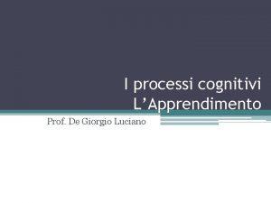 I processi cognitivi LApprendimento Prof De Giorgio Luciano
