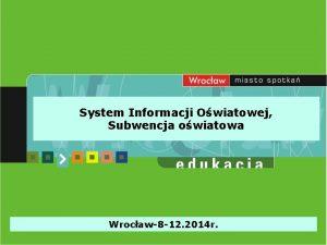 System Informacji Owiatowej Subwencja owiatowa Wrocaw8 12 2014