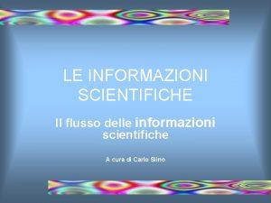 LE INFORMAZIONI SCIENTIFICHE Il flusso delle informazioni scientifiche