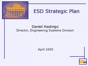 ESD Strategic Plan Daniel Hastings Director Engineering Systems