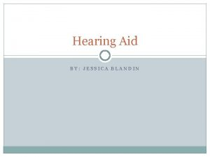 Hearing Aid BY JESSICA BLANDIN Hearing loss is