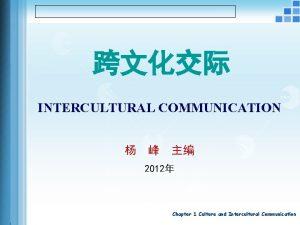INTERCULTURAL COMMUNICATION 2012 Chapter 1 Culture and Intercultural