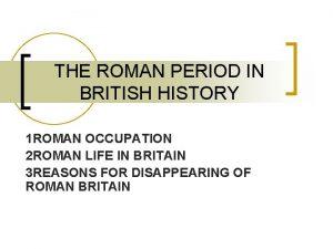 THE ROMAN PERIOD IN BRITISH HISTORY 1 ROMAN