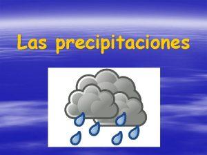 Las precipitaciones Definicin En meteorologa la precipitacin es