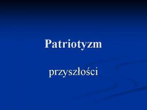 Patriotyzm przyszoci Definicja encyklopedyczna Patriotyzm to mio do