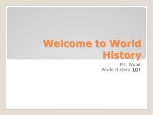 Welcome to World History Mr Wood World History