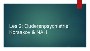 Les 2 Ouderenpsychiatrie Korsakov NAH Wat gaan we