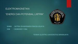 ELEKTROMAGNETIKA ENERGI DAN POTENSIAL LISTRIK NAMA SATRIA DHANISWARA