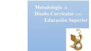 Metodologa de Diseo Curricular para Educacin Superior DISEO