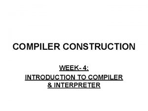 COMPILER CONSTRUCTION WEEK 4 INTRODUCTION TO COMPILER INTERPRETER