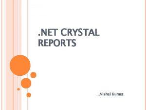 NET CRYSTAL REPORTS Vishal Kumar INTRODUCTION TO CRYSTAL