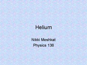 Helium Nikki Meshkat Physics 138 Outline Interesting facts