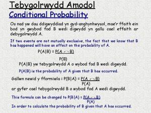 Tebygolrwydd Amodol Conditional Probability Os nad yw dau