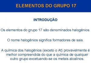 ELEMENTOS DO GRUPO 17 INTRODUO Os elementos do