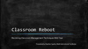 Classroom Reboot Revisiting Classroom Management Techniques MidYear Presented