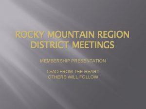 ROCKY MOUNTAIN REGION DISTRICT MEETINGS MEMBERSHIP PRESENTATION LEAD