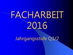 FACHARBEIT 2016 Jahrgangsstufe Q 12 Facharbeit 2016 Jahrgangsstufe