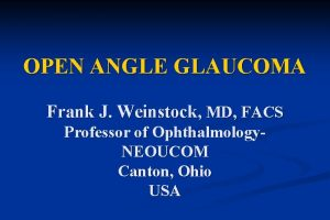 OPEN ANGLE GLAUCOMA Frank J Weinstock MD FACS