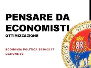 PENSARE DA ECONOMISTI OTTIMIZZAZIONE ECONOMIA POLITICA 2016 2017