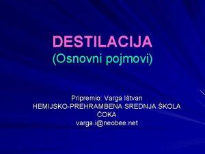 DESTILACIJA Osnovni pojmovi Pripremio Varga Itvan HEMIJSKOPREHRAMBENA SREDNJA