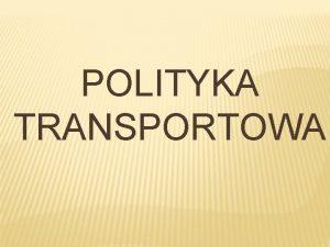 POLITYKA TRANSPORTOWA Definicja transportu Transport polega na celowym