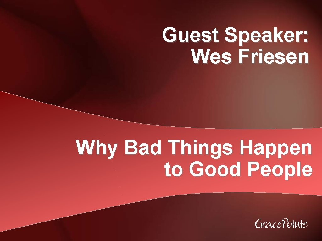 Guest Speaker Wes Friesen Why Bad Things Happen