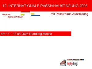 12 INTERNATIONALE PASSIVHAUSTAGUNG 2008 Heute fr die Zukunft