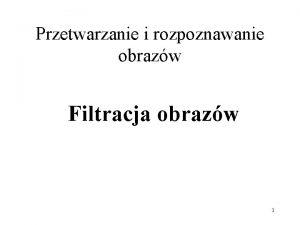 Przetwarzanie i rozpoznawanie obrazw Filtracja obrazw 1 Definicje
