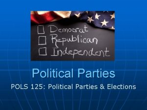Political Parties POLS 125 Political Parties Elections On
