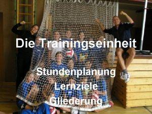 Die Trainingseinheit Stundenplanung Lernziele Gliederung Steffen Bhm L