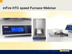 in Fire HTC speed Furnace Webinar Webinar Agenda