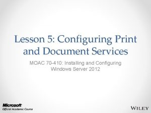Lesson 5 Configuring Print and Document Services MOAC