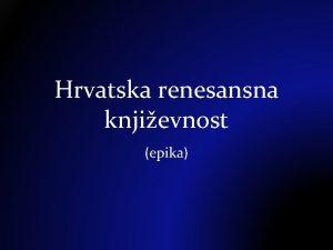 Hrvatska renesansna knjievnost epika Hrvatska u 16 stoljeu
