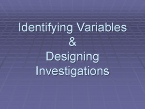 Identifying Variables Designing Investigations 3 Kinds of Variables