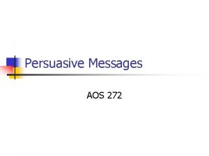 Persuasive Messages AOS 272 Types of Persuasive Messages
