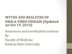 MYTHS AND REALITIES OF EBOLA VIRUS DISEASE Updated