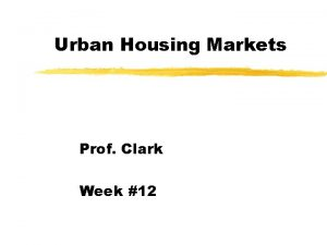 Urban Housing Markets Prof Clark Week 12 Urban