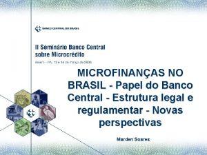 MICROFINANAS NO BRASIL Papel do Banco Central Estrutura