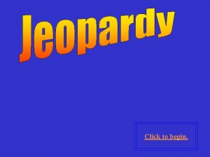 Click to begin Click here for Final Jeopardy