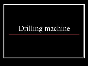 Drilling machine Introduction Drilling is a metal cutting