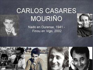 CARLOS CASARES MOURIO Nado en Ourense 1941 Finou