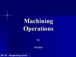 Machining Operations by Ed Red ME 482 Manufacturing