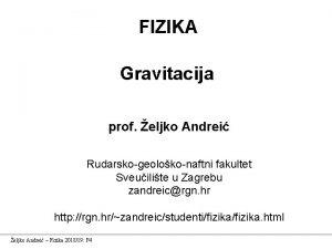 FIZIKA Gravitacija prof eljko Andrei Rudarskogeolokonaftni fakultet Sveuilite