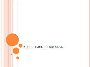ALGORITMUL LUI KRUSKAL CUPRINS Descrierea algoritmului Mecanismul algoritmului