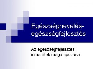 Egszsgnevelsegszsgfejleszts Az egszsgfejlesztsi ismeretek megalapozsa 1 Hazai intzmnyrendszer