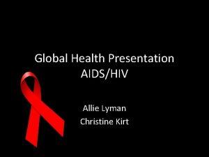 Global Health Presentation AIDSHIV Allie Lyman Christine Kirt