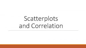 Scatterplots and Correlation Scatter Plots and Correlation Scatter